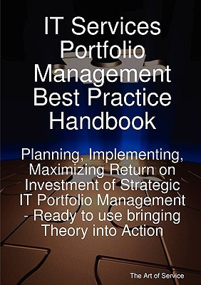 It Services Portfolio Management Best Practice Handbook: Planning, Implementing, Maximizing Return on Investment of Strategic It Portfolio Management - Ready to Use Bringing Theory Into Action  by  Gerard Blokdijk