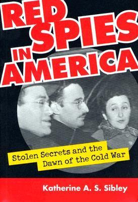 Red Spies in America: Stolen Secrets and the Dawn of the Cold War  by  Katherine A.S. Sibley