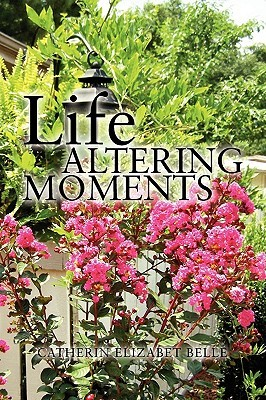 Life Altering Moments  by  Catherin Elizabet Belle