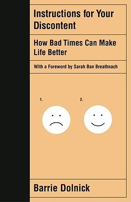 Instructions for Your Discontent: How Bad Times Can Make Life Better  by  Barrie Dolnick