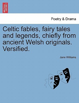 Celtic Fables, Fairy Tales and Legends, Chiefly from Ancient Welsh Originals. Versified. Jane Williams
