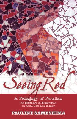 Seeing Red--A Pedagogy of Parallax: An Epistolary Bildungsroman on Artful Scholarly Inquiry  by  Pauline Sameshima