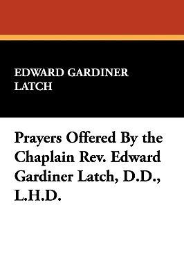 Prayers Offered the Chaplain Rev. Edward Gardiner Latch, D.D., L.H.D by Edward Gardiner Latch