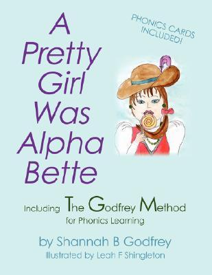 A Pretty Girl Was Alpha Bette: Including the Godfrey Method for Phonics Learning Shannah B. Godfrey
