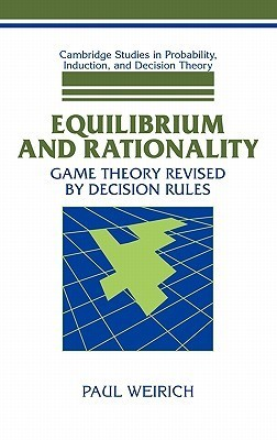 Equilibrium and Rationality: Game Theory Revised Decision Rules by Paul Weirich