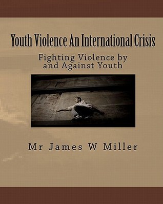 Youth Violence an International Crisis: Fighting Violence and Against Youth by James W. Miller