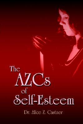 The Azcs of Self-Esteem Alice Zacharias Castner