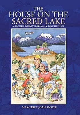 The House on the Sacred Lake and Other Bolivian Dreams -- And Nightmares Margaret J Anstee