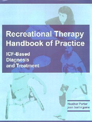 Recreational Therapy Handbook of Practice: ICF-Based Diagnosis and Treatment  by  Heather R. Porter
