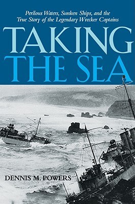 Taking The Sea: Perilous Waters, Sunken Ships, And The True Story Of The Legendary Wrecker Captains  by  Dennis M. Powers