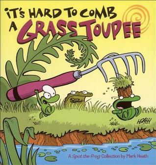 Its Hard to Comb a Grass Toupee: A Spot the Frog Collection Mark Heath