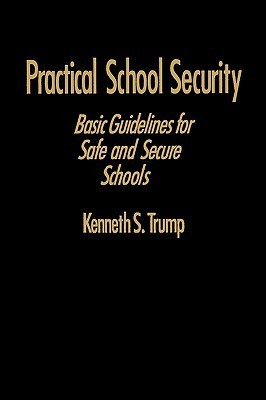 Practical School Security: Basic Guidelines for Safe and Secure Schools Kenneth S. Trump