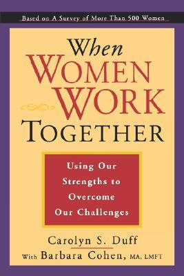 When Women Work Together: Using Our Strengths to Overcome Our Challenges  by  Carolyn S. Duff