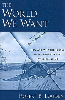The World We Want: How and Why the Ideals of the Enlightenment Still Elude Us  by  Robert B. Louden