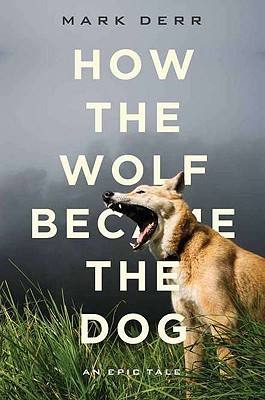 How the Wolf Became the Dog: An Epic Tale Mark Derr