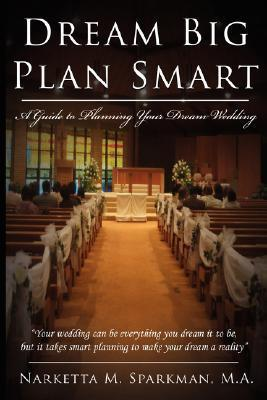 Dream Big Plan Smart: A Guide to Planning Your Dream Wedding  by  Narketta M. Sparkman