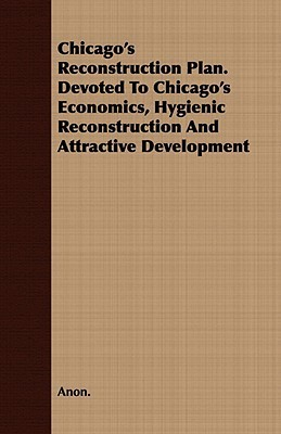 Chicagos Reconstruction Plan. Devoted to Chicagos Economics, Hygienic Reconstruction and Attractive Development Anonymous