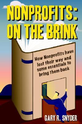Nonprofits: On the Brink: How Nonprofits Have Lost Their Way and Some Essentials to Bring Them Back  by  Gary R. Snyder