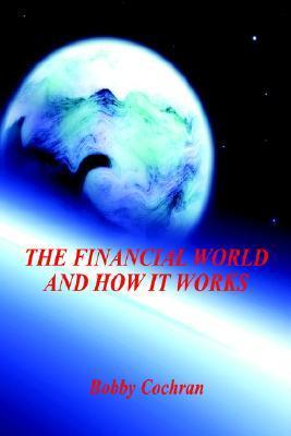 The Financial World and How It Works  by  Bobby, Cochran