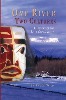 One River, Two Cultures: A History of the Bella Coola Valley  by  Paula Wild