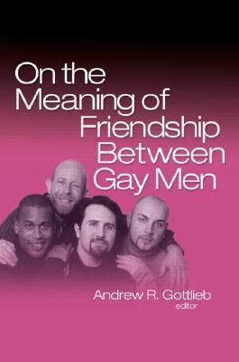 On the Meaning of Friendship Between Gay Men  by  Andrew R. Gottlieb