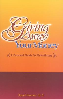 Giving Away Your Money: A Personal Guide to Philanthropy Raquel Newman