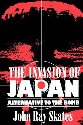 The Invasion of Japan: Alternative to the Bomb  by  John Ray Skates
