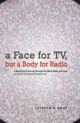 A Face for TV, But a Body for Radio: A Blood Clots Journey Through the Mind, Body, and Soul Steven A. Bov?