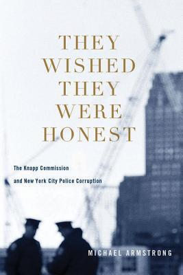 They Wished They Were Honest: The Knapp Commission and New York City Police Corruption Michael F. Armstrong