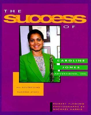 The Success of Caroline Jones Advertising, Inc.: An Advertising Success Story  by  Robert Fleming