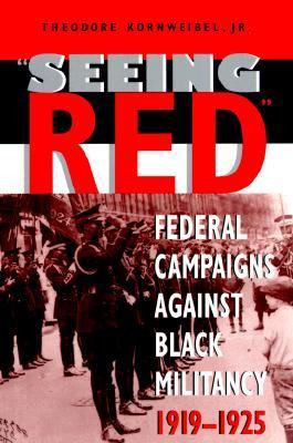 Seeing Red: Federal Campaigns Against Black Militancy, 1919-1925 Theodore Kornweibel Jr.
