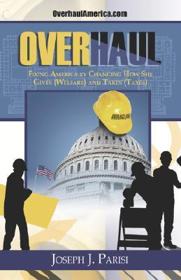 Overhaul: Fixing America  by  Changing How She Gives (Welfare) and Takes by Joseph J. Parisi