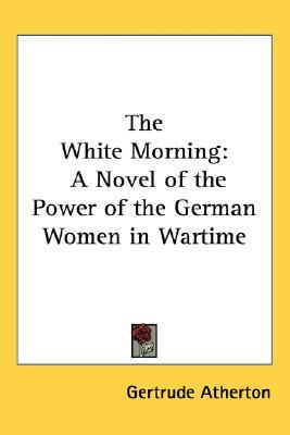 The White Morning: A Novel of the Power of the German Women in Wartime Gertrude Atherton