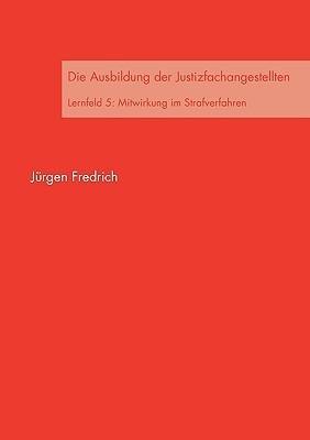 Die Ausbildung der Justizfachangestellten: Lernfeld 5: Mitwirkung im Strafverfahren  by  Jürgen Fredrich