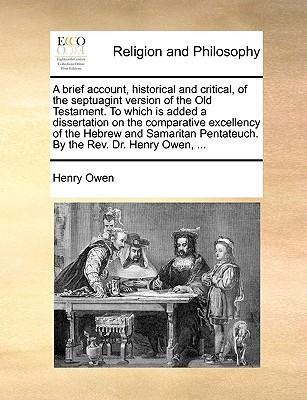 A brief account, historical and critical, of the septuagint version of the Old Testament. To which is added a dissertation on the comparative excellency of the Hebrew and Samaritan Pentateuch. By the Rev. Dr. Henry Owen, ...  by  Henry Owen