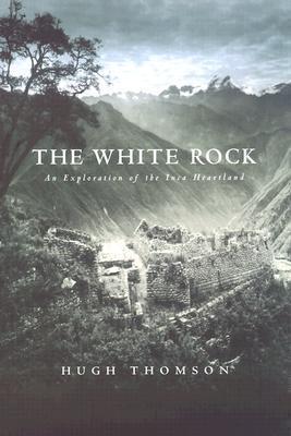 The White Rock: An Exploration of the Inca Heartland Hugh Thomson