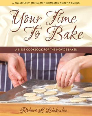 Your Time to Bake: A First Cookbook for the Novice Baker Robert L Blakeslee