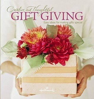 Creative and Thoughtful Gift Giving: Easy Ideas for Making Gifts Special  by  Leah Ingram