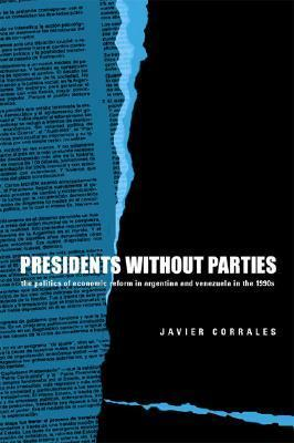 Presidents Without Parties: The Politics of Economic Reform in Argentina and Venezuela in the 1990s  by  Javier Corrales