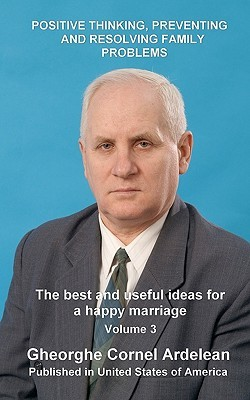Positive Thinking, Preventing and Resolving Family Problems: The Best and Useful Ideas for a Happy Marriage  by  Gheorghe Cornel Ardelean