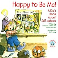 Happy to Be Me!: A Kids Book about Self-Esteem Christine A. Adams