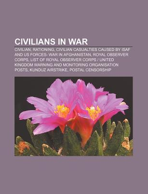 Civilians in War: Civilian, Rationing, Civilian Casualties Caused Isaf and Us Forces- War in Afghanistan, Royal Observer Corps by NOT A BOOK