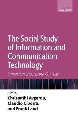 The Social Study of Information and Communication Technology: Innovation, Actors, and Contexts  by  Chrisanthi Avgerou