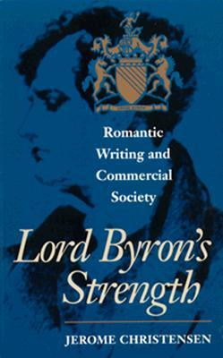 Lord Byrons Strength: Romantic Writing and Commercial Society  by  Jerome Christensen