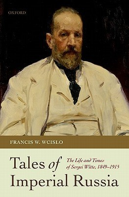 Tales of Imperial Russia: The Life and Times of Sergei Witte, 1849-1915  by  Francis W. Wcislo