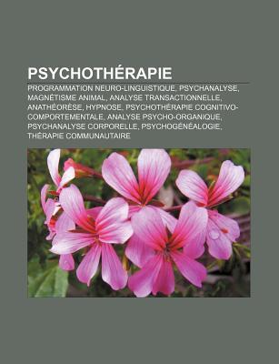 Psychoth Rapie: Programmation Neuro-Linguistique, Psychanalyse, Magn Tisme Animal, Analyse Transactionnelle, Anath or Se, Hypnose  by  Source Wikipedia