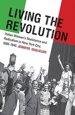 Living the Revolution: Italian Womens Resistance and Radicalism in New York City, 1880-1945 Jennifer Guglielmo