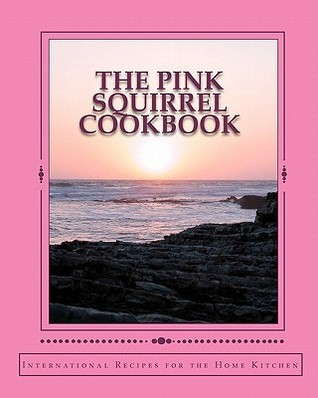 The Pink Squirrel Cookbook: A World Tour of Culinary Delights from the Comfort of Your Own Kitchen! Jane Marie Teel Rossen