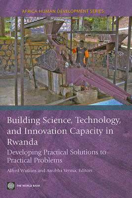 Building Science, Technology and Innovation Capacity in Rwanda: Developing Practical Solutions to Practical Problems Alfred Watkins