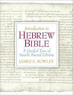 Introduction to Hebrew Bible: A Guided Tour of Israels Sacred Library James E. Bowley